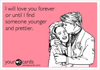 I will love you until I find  someone younger and prettier.