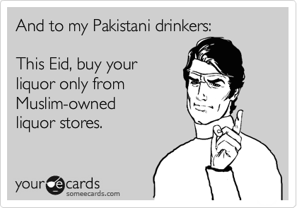 And to my Pakistani drinkers:  This Eid, buy your liquor only from  Muslim-owned  liquor stores.