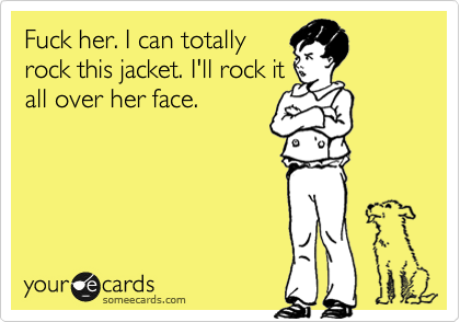 Fuck her. I can totally rock this jacket. I'll rock it all over her face.