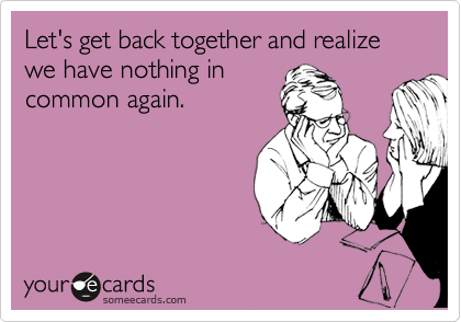Let's get back together and realize we have nothing in common again.