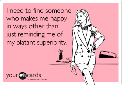 I need to find someone  who makes me happy in ways other than  just reminding me of my blatant superiority.