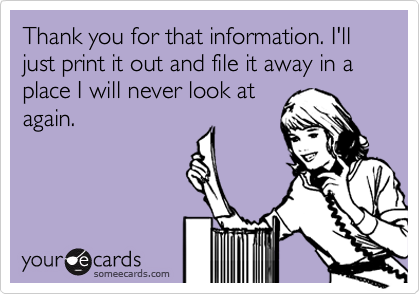 Thank you for that information. I'll just print it out and file it away in a place I will never look at again.