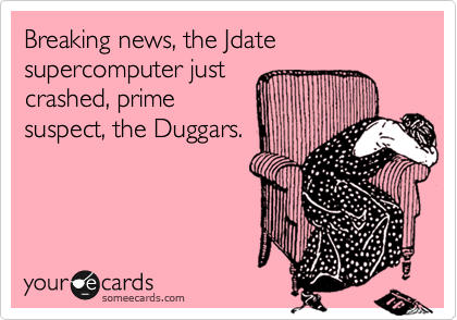 Breaking news, the Jdate supercomputer just crashed, prime suspect, the Duggars.