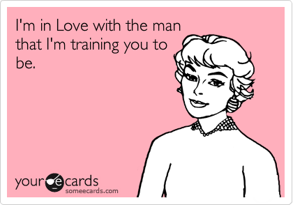I'm in Love with the man that I'm training you to be.