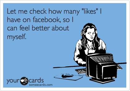 """Let me check how many """"likes"""" I have on facebook, so I can feel better about myself."""