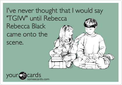 "I've never thought that I would say ""TGIW"" until Rebecca Rebecca Black came onto the scene."