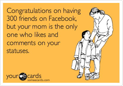 Congratulations on having 300 friends on Facebook, but your mom is the only one who likes and  comments on your statuses.