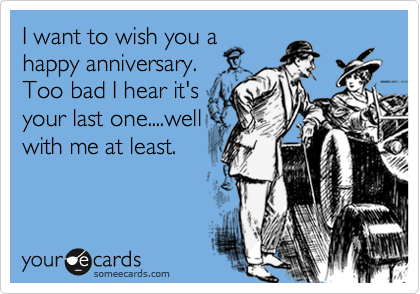 I want to wish you a happy anniversary. Too bad I hear it's your last one....well with me at least.