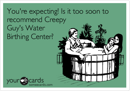You're expecting! Is it too soon to recommend Creepy Guy's Water Birthing Center?