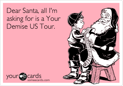 Dear Santa, all I'm asking for is a Your Demise US Tour.
