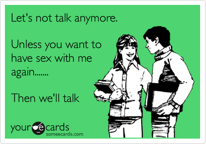 Let's not talk anymore.  Unless you want to have sex with me again.......  Then we'll talk