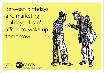 Between birthdays  and marketing  holidays,  I can't  afford to wake up  tomorrow!