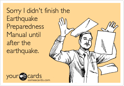 Sorry I didn't finish the  Earthquake Preparedness Manual until after the earthquake.