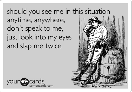 should you see me in this situation anytime, anywhere,  don't speak to me, just look into my eyes and slap me twice