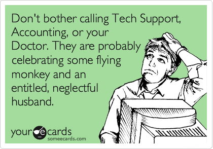 Don't bother calling Tech Support, Accounting, or your Doctor. They are probably celebrating some flying monkey and an entitled, neglectful husband.