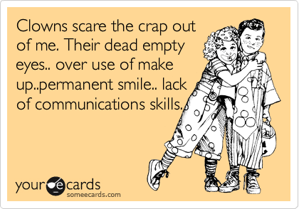 Clowns scare the crap out of me. Their dead empty eyes.. over use of make up..permanent smile.. lack of communications skills.