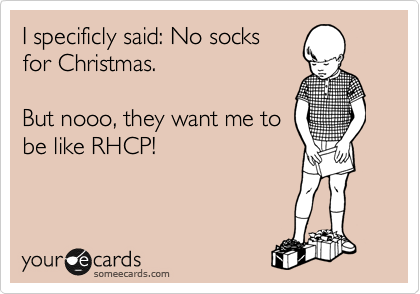 I specificly said: No socks for Christmas.  But nooo, they want me to be like RHCP!