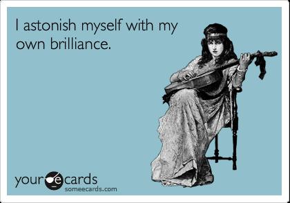 I astonish myself with my own brilliance.