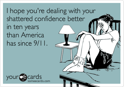 I hope you're dealing with your shattered confidence better in ten years than America has since 9/11.