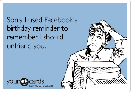 Sorry I used Facebook's  birthday reminder to remember I should unfriend you.