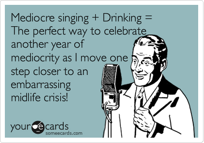 Mediocre singing + Drinking = 