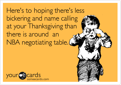 Here's to hoping there's less bickering and name calling at your Thanksgiving than there is around  an NBA negotiating table.