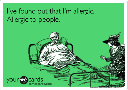 I've found out that I'm allergic. Allergic to people.
