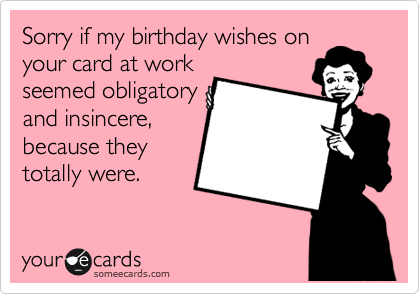 Sorry if my birthday wishes on