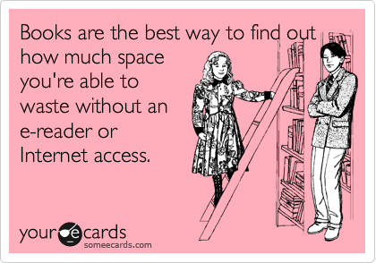 Books are the best way to find out how much space you're able to waste without an e-reader or Internet access.