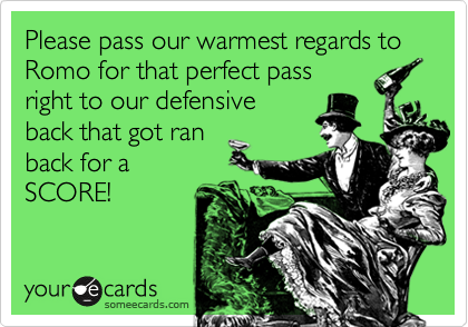 Please pass our warmest regards to Romo for that perfect pass 