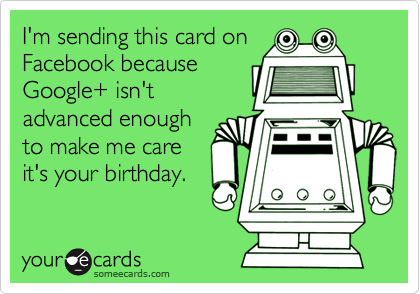 I'm sending this card on  Facebook because Google+ isn't advanced enough to make me care it's your birthday.