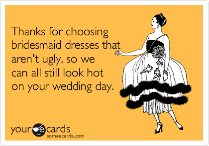 Thanks for choosing bridesmaid dresses that aren't ugly, so we can all still look hot on your wedding day.