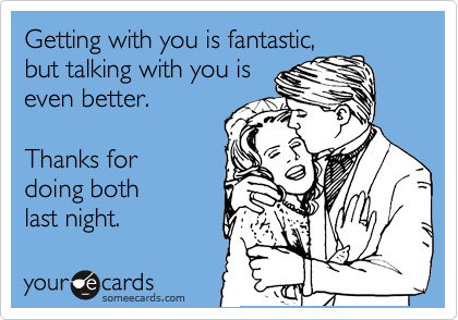 Getting with you is fantastic, but talking with you is even better.  Thanks for doing both last night.