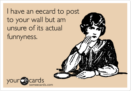 I have an eecard to post to your wall but am unsure of its actual funnyness.