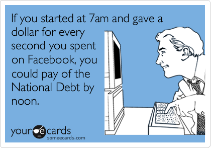 If you started at 7am and gave a dollar for every second you spent on Facebook, you could pay of the National Debt by noon.