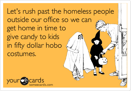 Let's rush past the homeless people outside our office so we can get home in time to give candy to kids in fifty dollar hobo costumes.