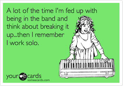 A lot of the time I'm fed up with being in the band and