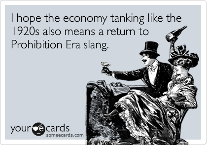 I hope the economy tanking like the 1920s also means a return to Prohibition Era slang.