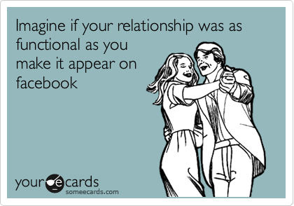 Imagine if your relationship was as functional as you make it appear on facebook