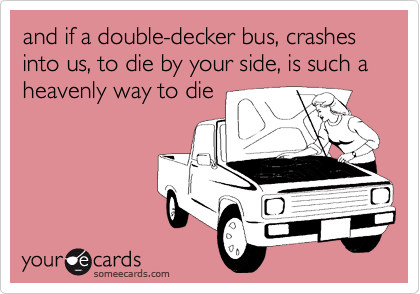 and if a double-decker bus, crashes into us, to die by your side, is such a heavenly way to die