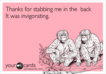 Thanks for stabbing me in the  back It was invigorating.
