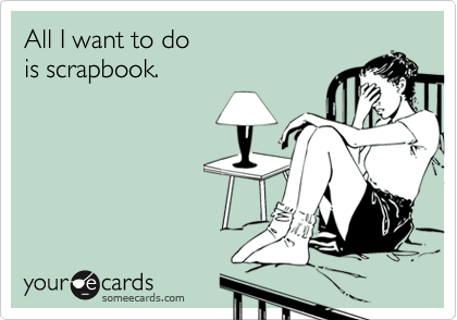 All I want to do  is scrapbook.