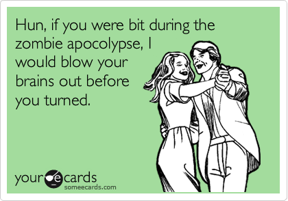 Hun, if you were bit during the zombie apocolypse, I would blow your brains out before you turned.