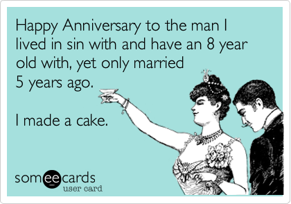 Happy Anniversary to the man I  lived in sin with and have a 7 year old with, yet only married 3 years ago.