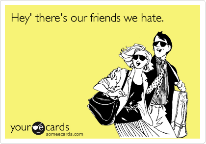 Hey' there's our friends we hate.
