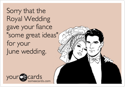 """Sorry that the Royal Wedding  gave your fiance """"some great ideas"""" for your  June wedding."""