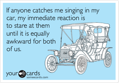 If anyone catches me singing in my car, my immediate reaction is to stare at them until it is equally awkward for both of us.