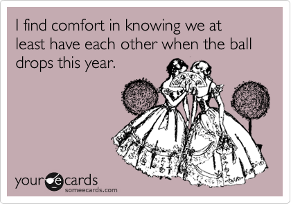 I find comfort in knowing we at least have each other when the ball drops this year.