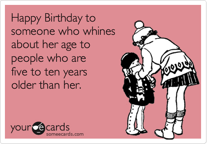 Happy Birthday to someone who whines about her age to people who are five to ten years older than her.