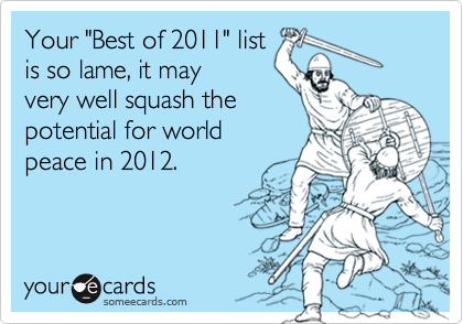 """Your """"Best of 2011"""" list is so lame, it may very well squash the potential for world peace in 2012."""